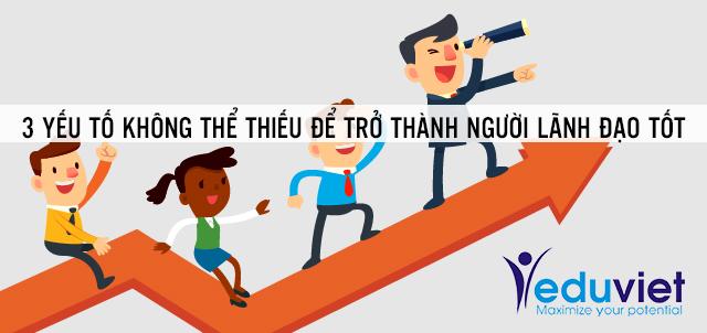 3 yếu tố không thể thiếu để trở thành người lãnh đạo tốt