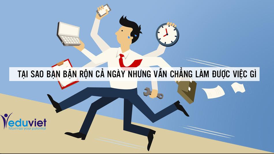 Tại sao bạn bận rộn cả ngày nhưng vẫn chẳng làm được việc gì